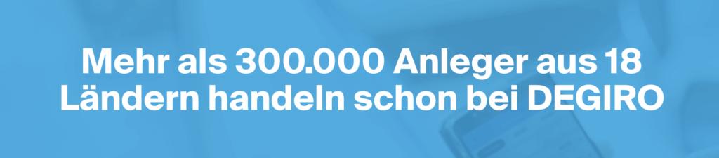 Mehr als 300.000 Anleger aus 18 Ländern sind ebenfalls von DEGIRO überzeugt